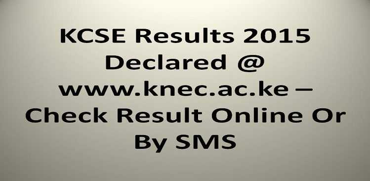KCSE Results 2015 Declared @ www.knec.ac.ke – Check Result Online Or By SMS
